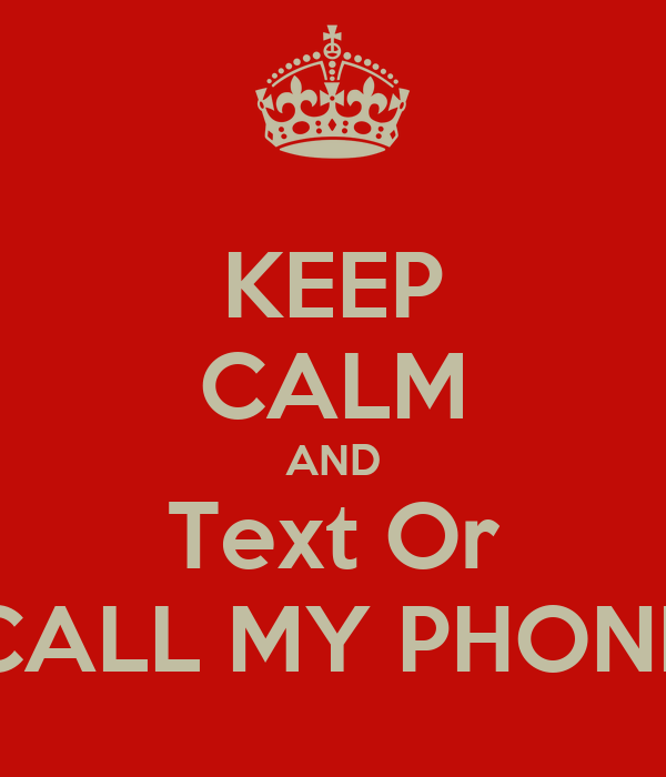 KEEP CALM AND Text Or CALL MY PHONE