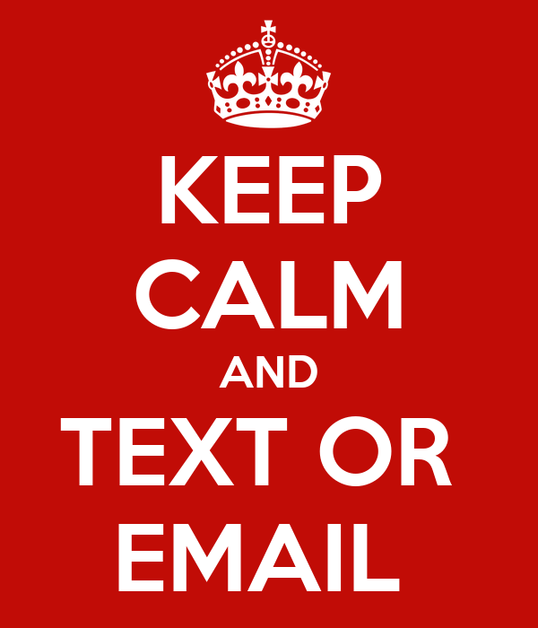 KEEP CALM AND TEXT OR  EMAIL