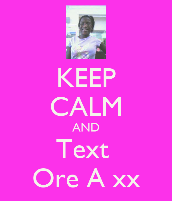 KEEP CALM AND Text  Ore A xx
