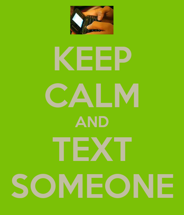 KEEP CALM AND TEXT SOMEONE