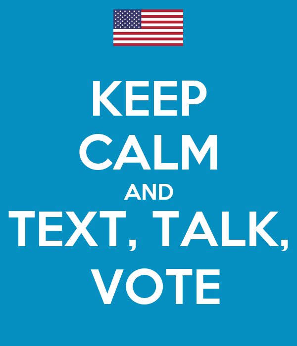 KEEP CALM AND TEXT, TALK,  VOTE