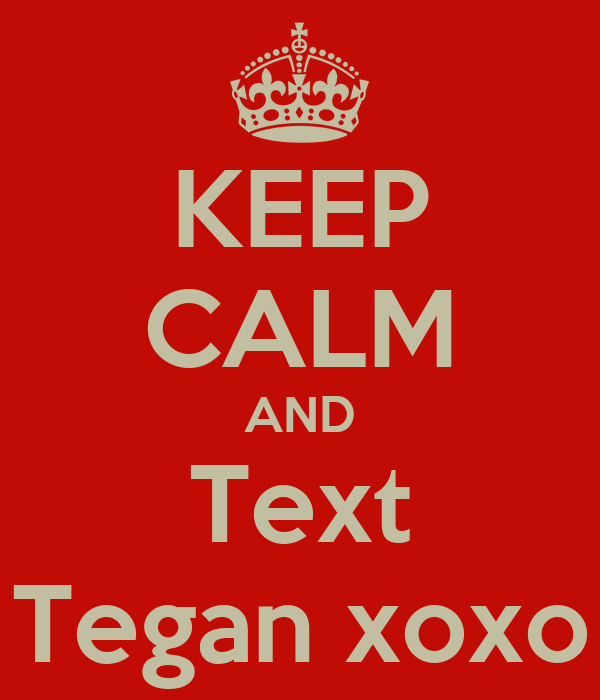 KEEP CALM AND Text Tegan xoxo