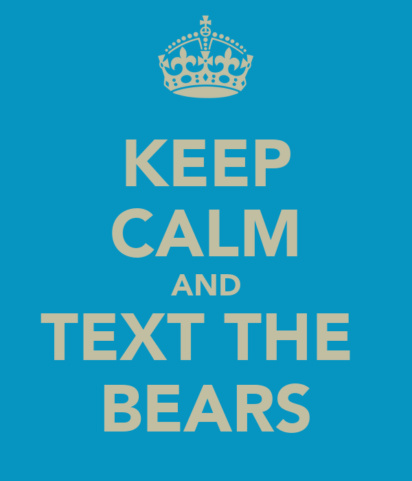 KEEP CALM AND TEXT THE  BEARS
