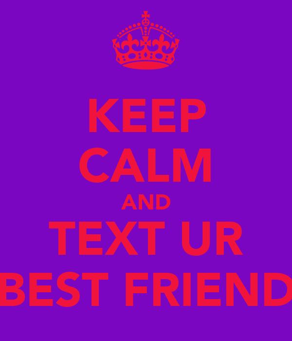 KEEP CALM AND TEXT UR BEST FRIEND
