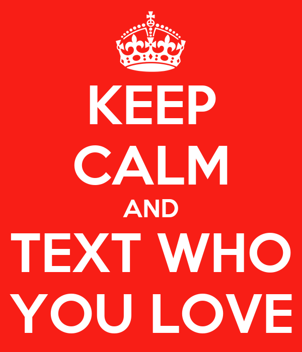 KEEP CALM AND TEXT WHO YOU LOVE