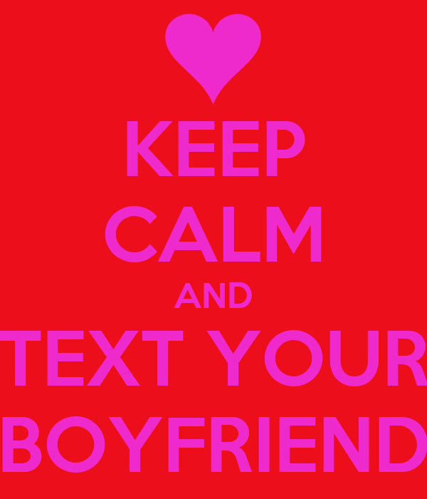 KEEP CALM AND TEXT YOUR BOYFRIEND
