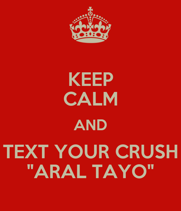 """KEEP CALM AND TEXT YOUR CRUSH """"ARAL TAYO"""""""