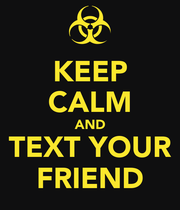 KEEP CALM AND TEXT YOUR FRIEND