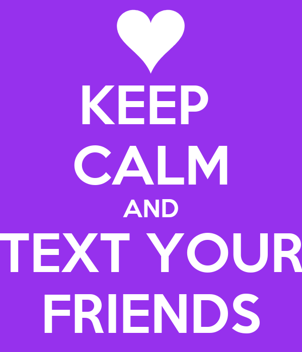 KEEP  CALM AND TEXT YOUR FRIENDS