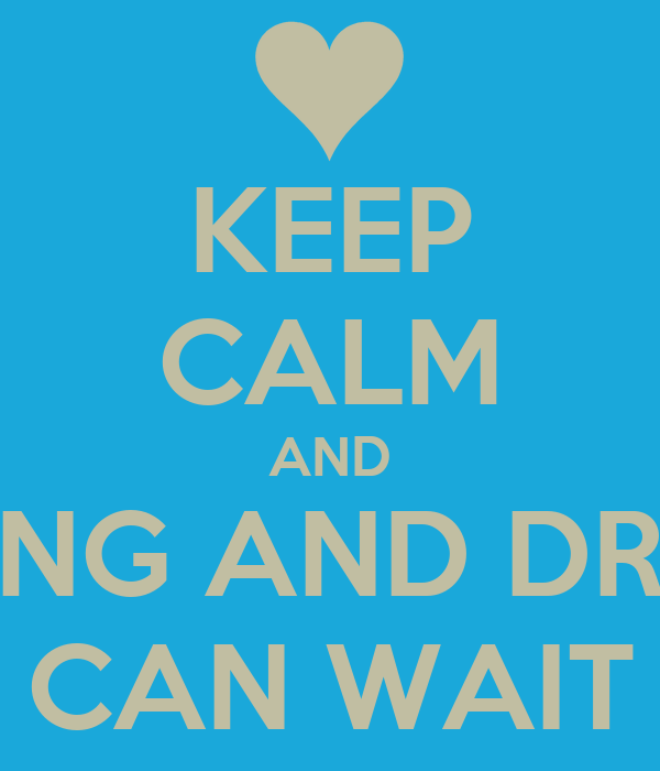KEEP CALM AND TEXTING AND DRIVING CAN WAIT