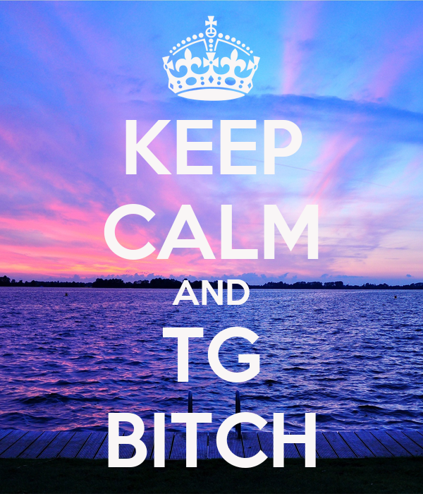 KEEP CALM AND TG BITCH