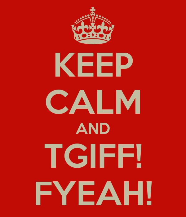 KEEP CALM AND TGIFF! FYEAH!