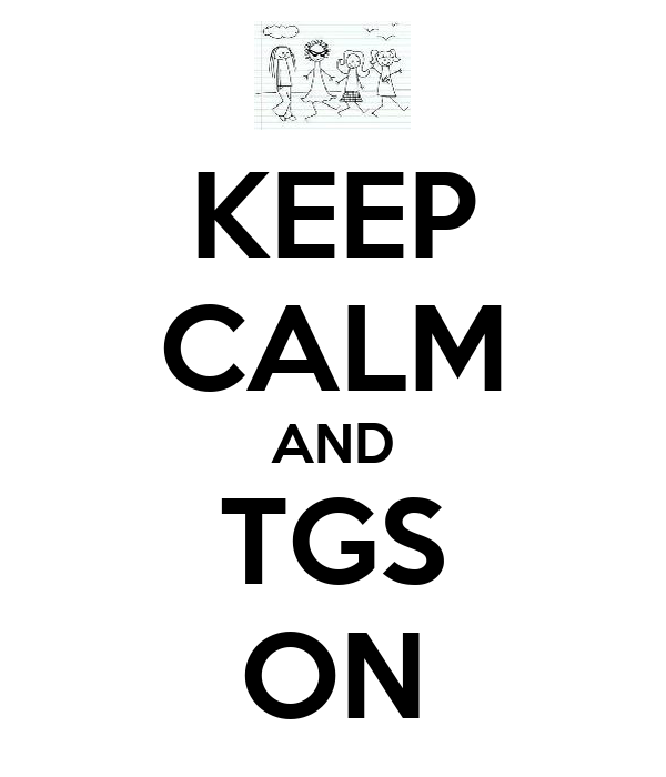 KEEP CALM AND TGS ON