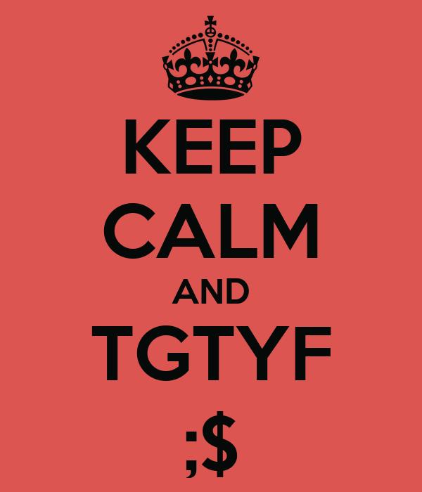 KEEP CALM AND TGTYF ;$