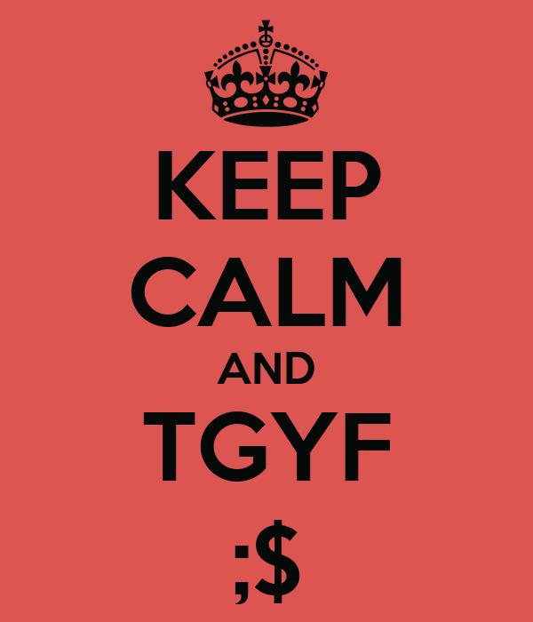 KEEP CALM AND TGYF ;$