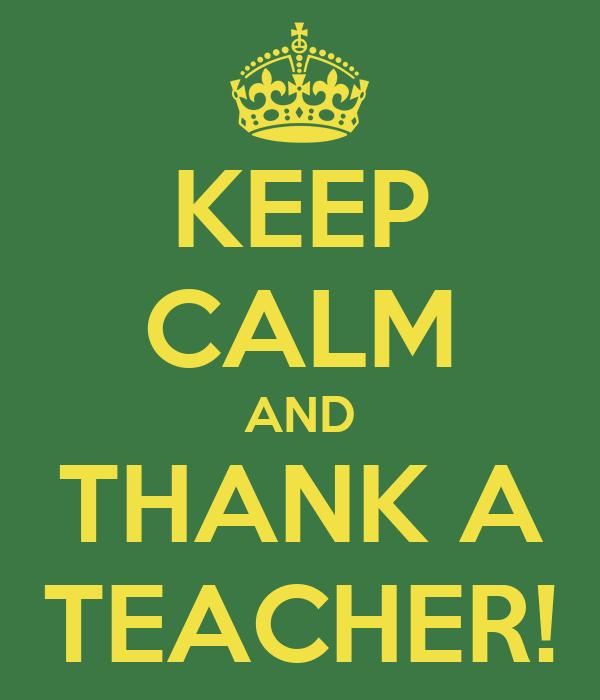 KEEP CALM AND THANK A TEACHER!