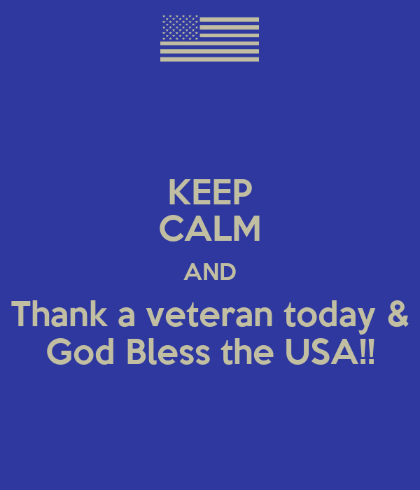 KEEP CALM AND Thank a veteran today & God Bless the USA!!
