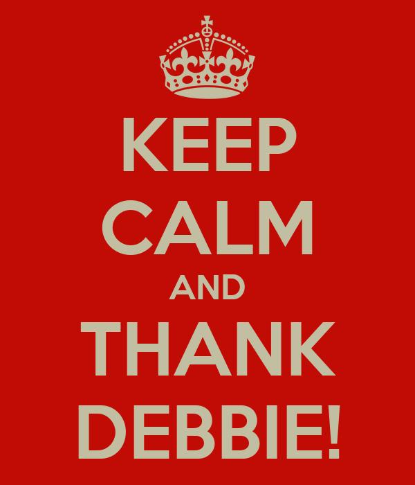 KEEP CALM AND THANK DEBBIE!