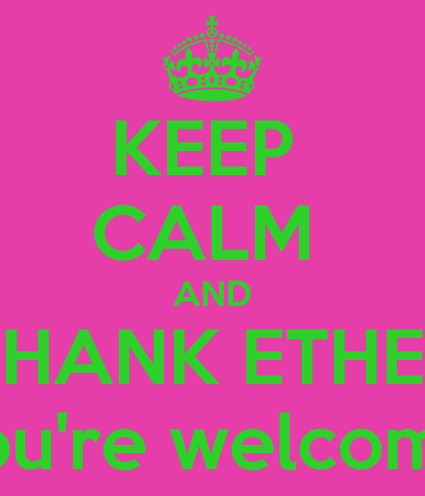 KEEP  CALM  AND THANK ETHEL You're welcome!