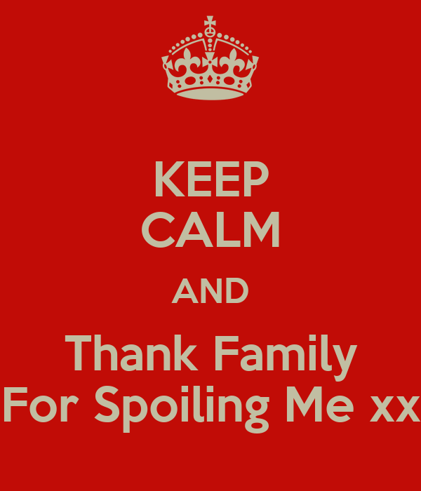 KEEP CALM AND Thank Family For Spoiling Me xx