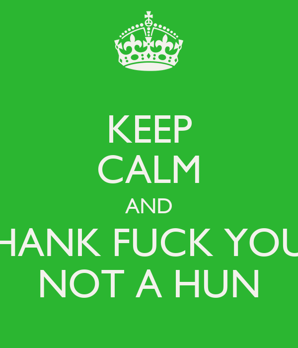 KEEP CALM AND THANK FUCK YOUR NOT A HUN