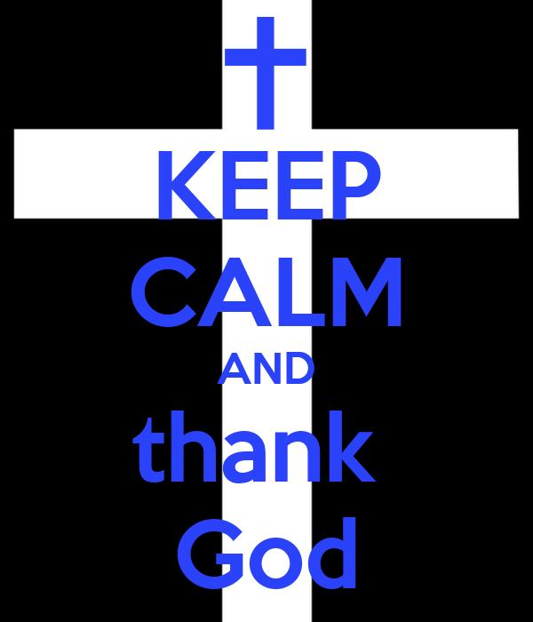 KEEP CALM AND thank  God