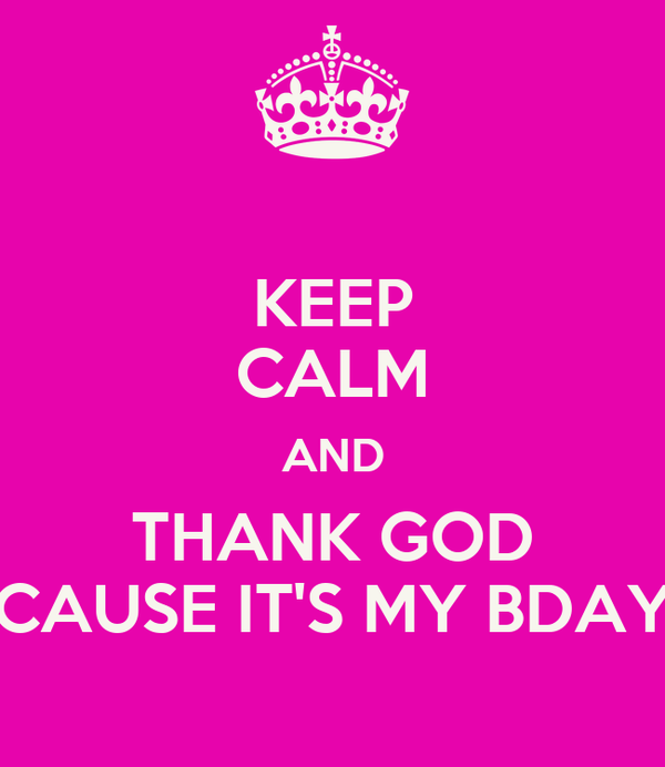 KEEP CALM AND THANK GOD CAUSE IT'S MY BDAY