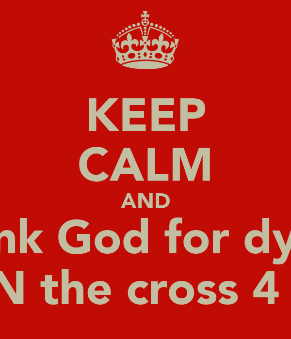 KEEP CALM AND Thank God for dying  ON the cross 4 us