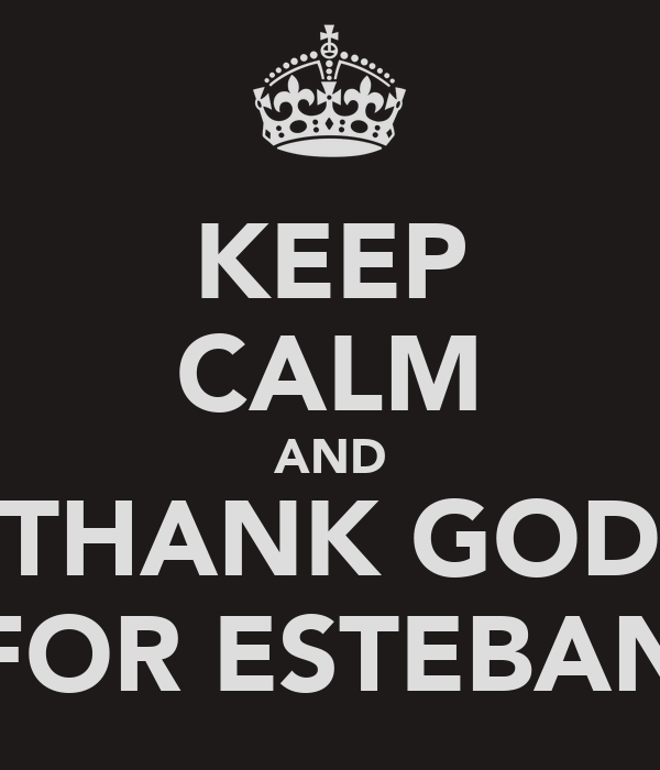 KEEP CALM AND THANK GOD FOR ESTEBAN