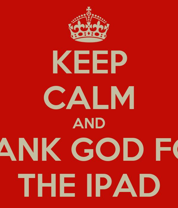 KEEP CALM AND THANK GOD FOR  THE IPAD