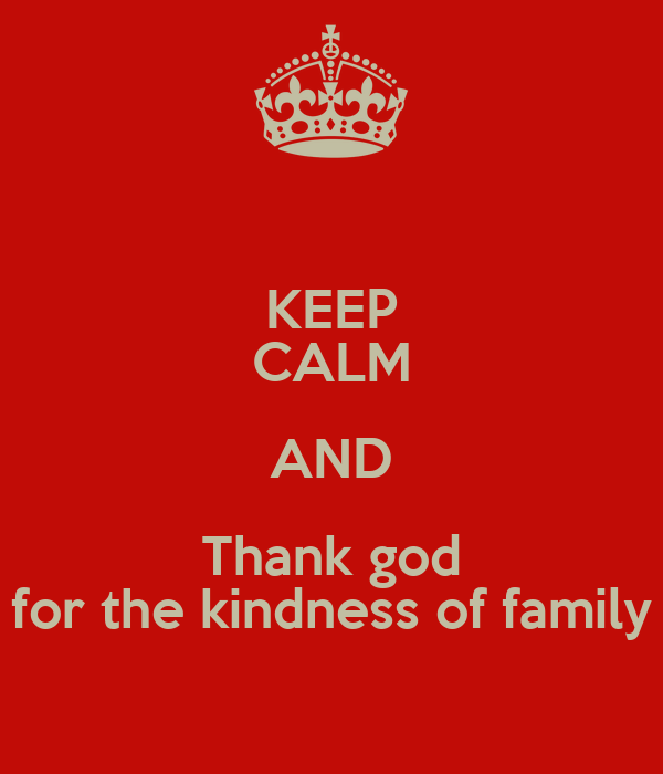 KEEP CALM AND Thank god for the kindness of family