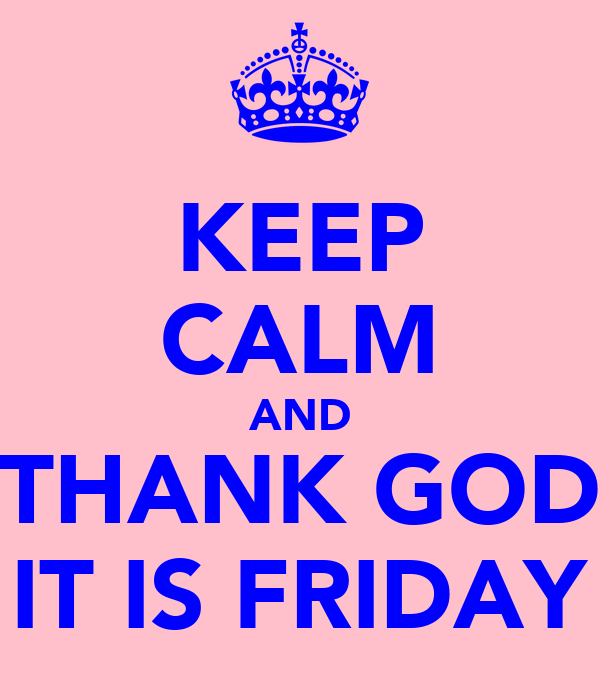 KEEP CALM AND THANK GOD IT IS FRIDAY