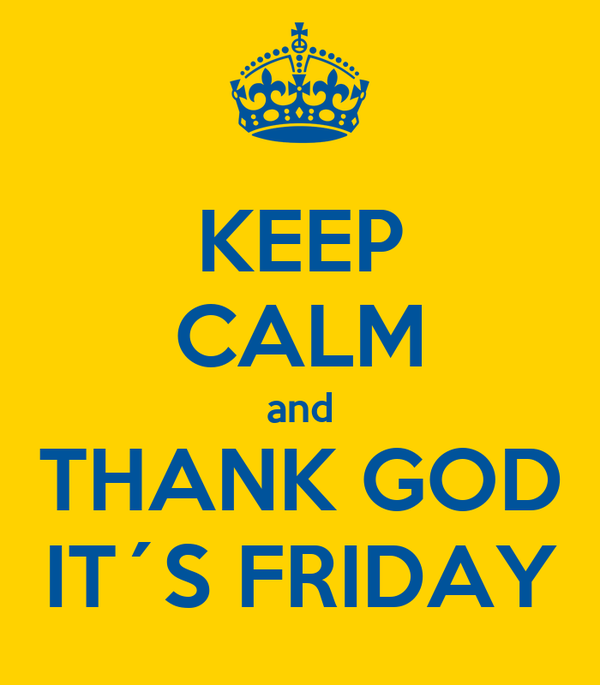 KEEP CALM and THANK GOD IT´S FRIDAY