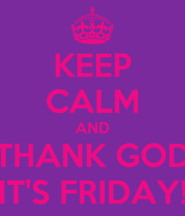 KEEP CALM AND THANK GOD IT'S FRIDAY!