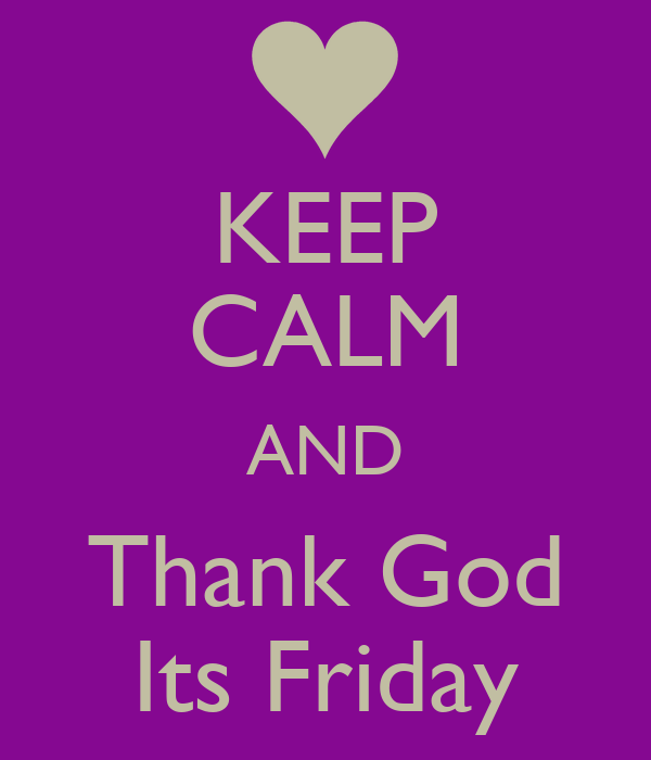 KEEP CALM AND Thank God Its Friday