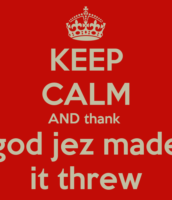 KEEP CALM AND thank  god jez made it threw