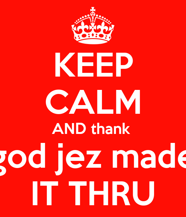 KEEP CALM AND thank  god jez made IT THRU