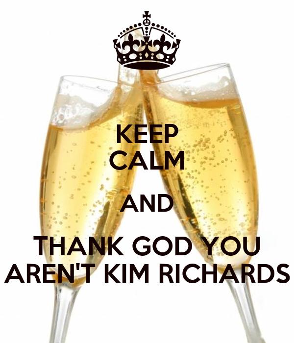 KEEP CALM AND THANK GOD YOU AREN'T KIM RICHARDS