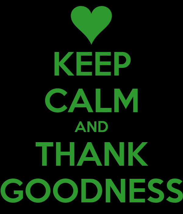 KEEP CALM AND THANK GOODNESS