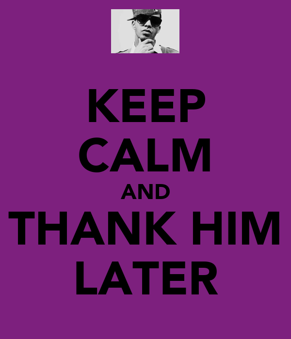 KEEP CALM AND THANK HIM LATER