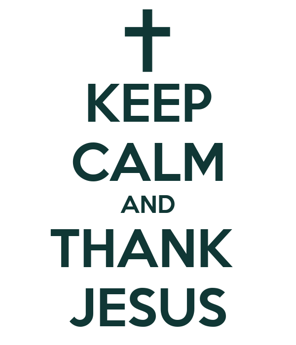 KEEP CALM AND THANK  JESUS