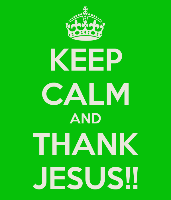 KEEP CALM AND THANK JESUS!!
