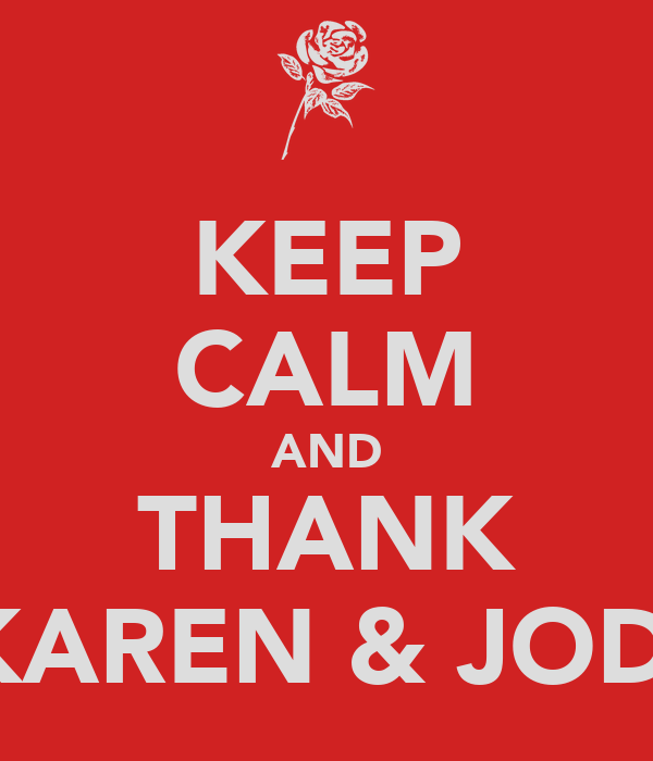 KEEP CALM AND THANK KAREN & JODI