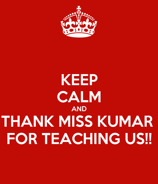KEEP CALM AND THANK MISS KUMAR  FOR TEACHING US!!