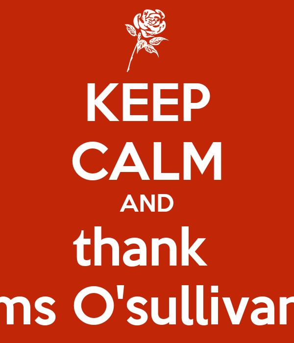 KEEP CALM AND thank  ms O'sullivan