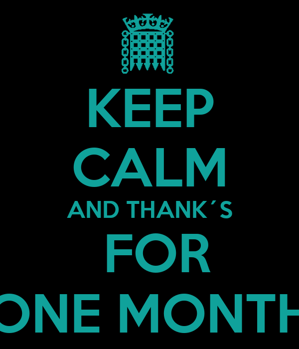 KEEP CALM AND THANK´S  FOR ONE MONTH