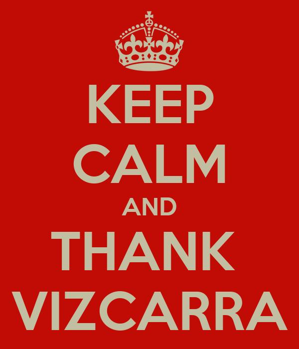 KEEP CALM AND THANK  VIZCARRA