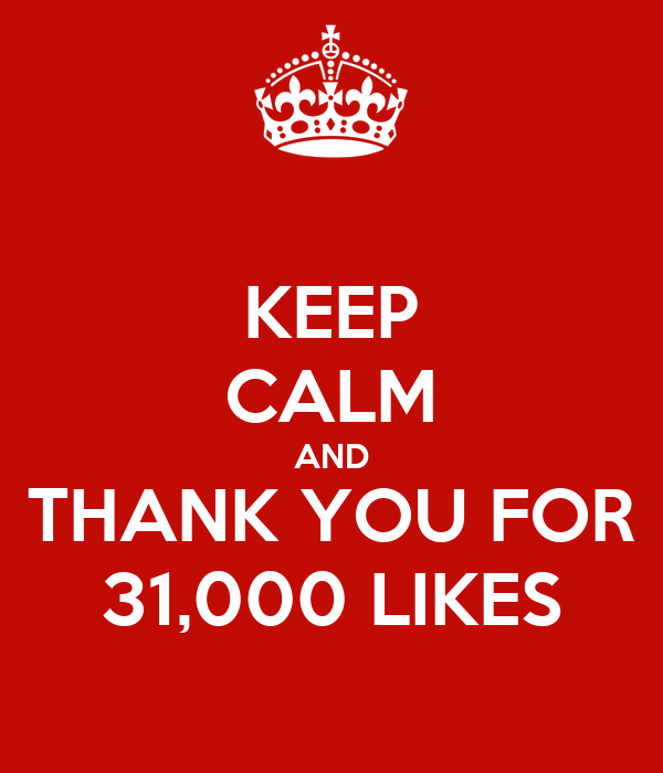 KEEP CALM AND THANK YOU FOR 31,000 LIKES