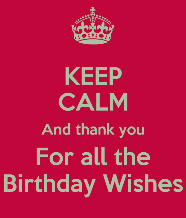 KEEP CALM And Thank You For All The Birthday Wishes