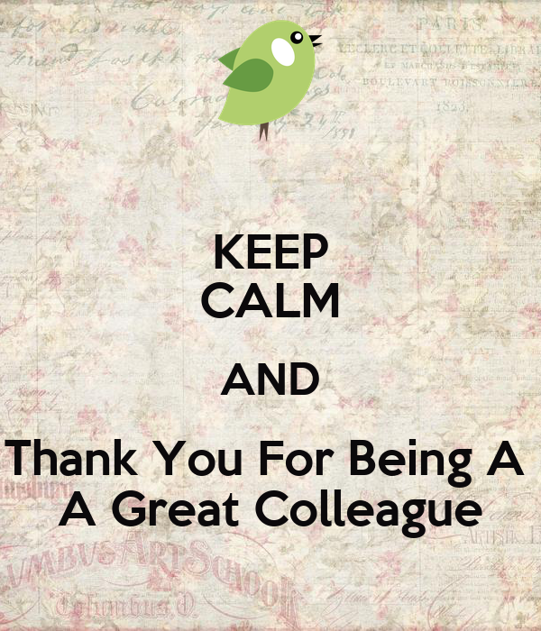 KEEP CALM AND Thank You For Being A  A Great Colleague